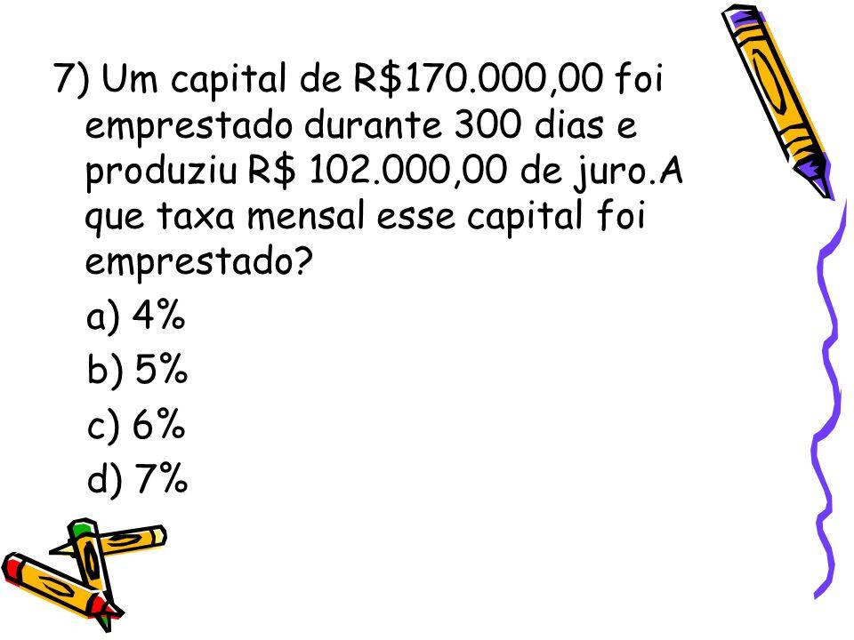 7) Um capital de R$170.000,00 foi emprestado durante 300 dias e produziu R$ 102.000,00 de juro.A que taxa mensal esse capital foi emprestado? a) 4% b)