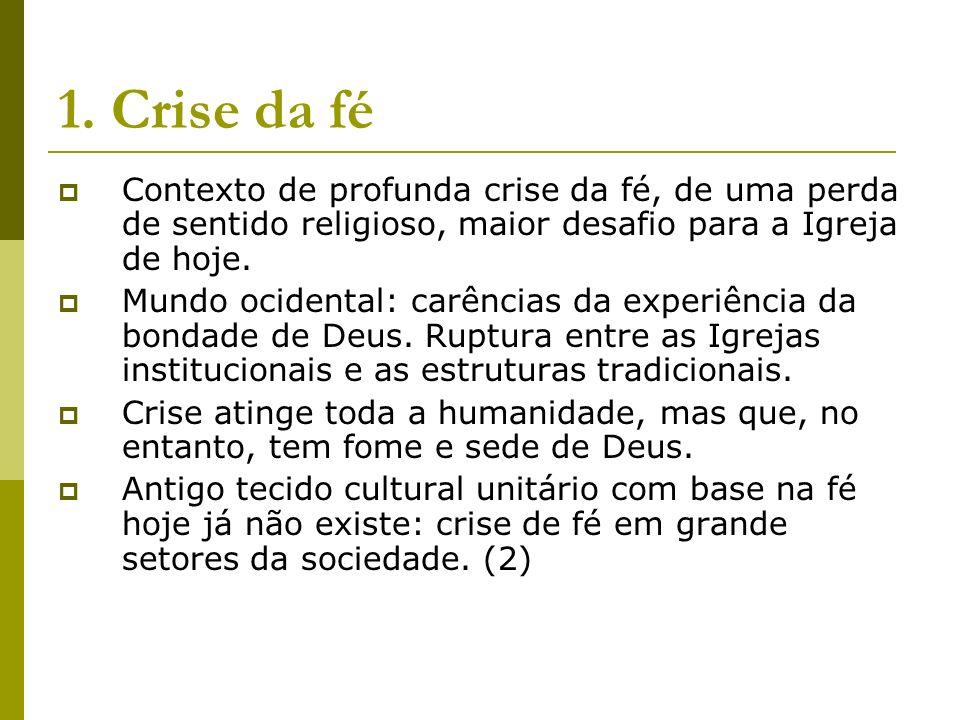 1. Crise da fé Contexto de profunda crise da fé, de uma perda de sentido religioso, maior desafio para a Igreja de hoje. Mundo ocidental: carências da