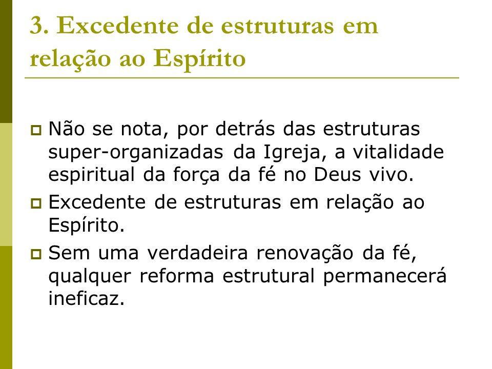 3. Excedente de estruturas em relação ao Espírito Não se nota, por detrás das estruturas super-organizadas da Igreja, a vitalidade espiritual da força