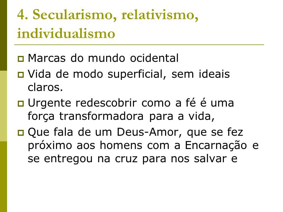 4. Secularismo, relativismo, individualismo Marcas do mundo ocidental Vida de modo superficial, sem ideais claros. Urgente redescobrir como a fé é uma