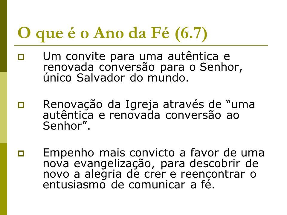 O que é o Ano da Fé (6.7) Um convite para uma autêntica e renovada conversão para o Senhor, único Salvador do mundo. Renovação da Igreja através de um