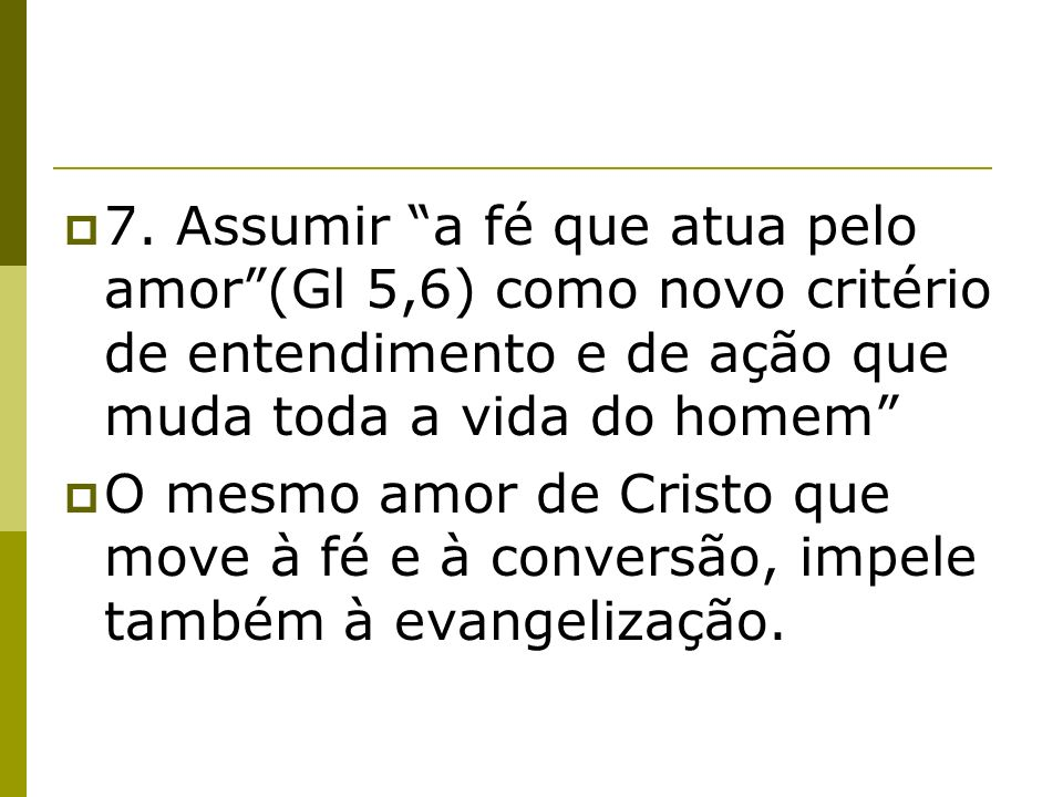 7. Assumir a fé que atua pelo amor(Gl 5,6) como novo critério de entendimento e de ação que muda toda a vida do homem O mesmo amor de Cristo que move