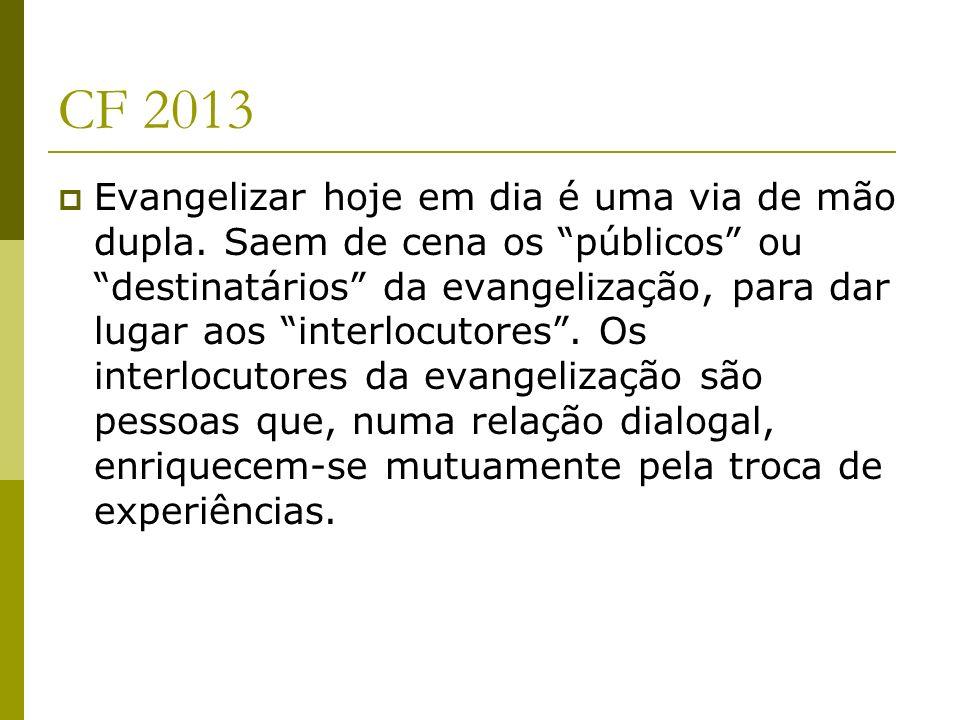 CF 2013 Evangelizar hoje em dia é uma via de mão dupla. Saem de cena os públicos ou destinatários da evangelização, para dar lugar aos interlocutores.