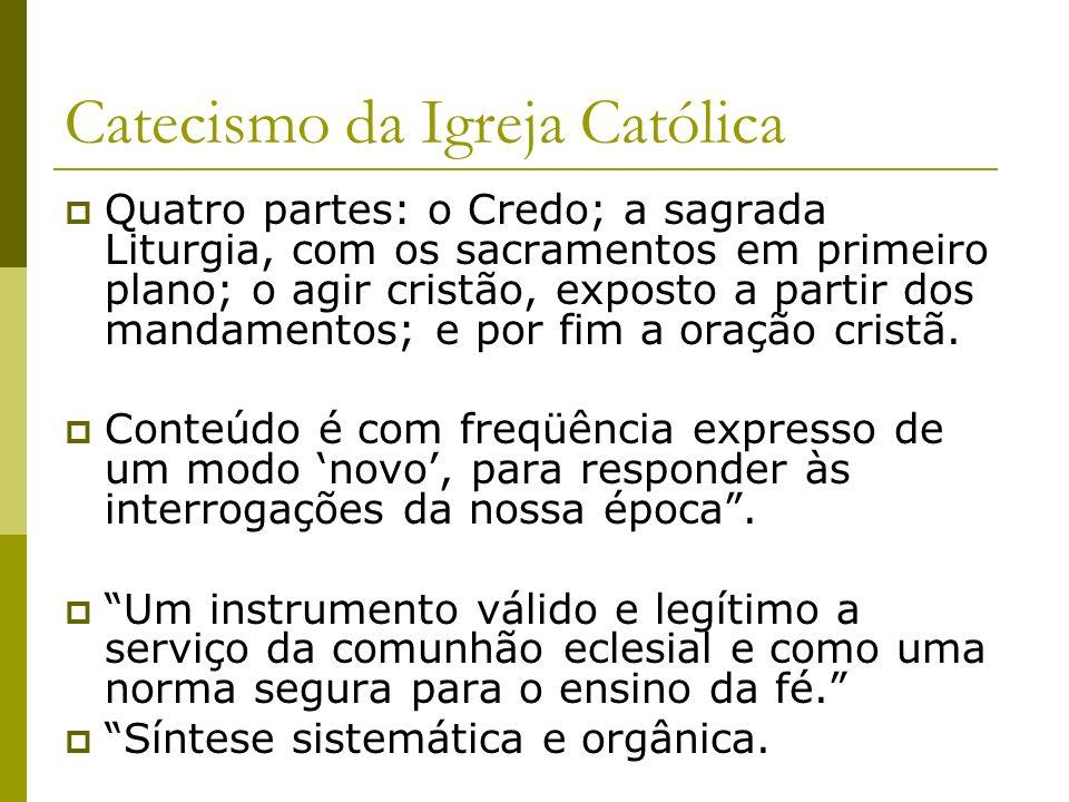 Catecismo da Igreja Católica Quatro partes: o Credo; a sagrada Liturgia, com os sacramentos em primeiro plano; o agir cristão, exposto a partir dos ma