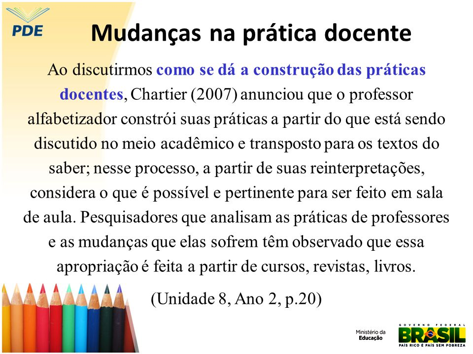 Mudanças na prática docente Ao discutirmos como se dá a construção das práticas docentes, Chartier (2007) anunciou que o professor alfabetizador const