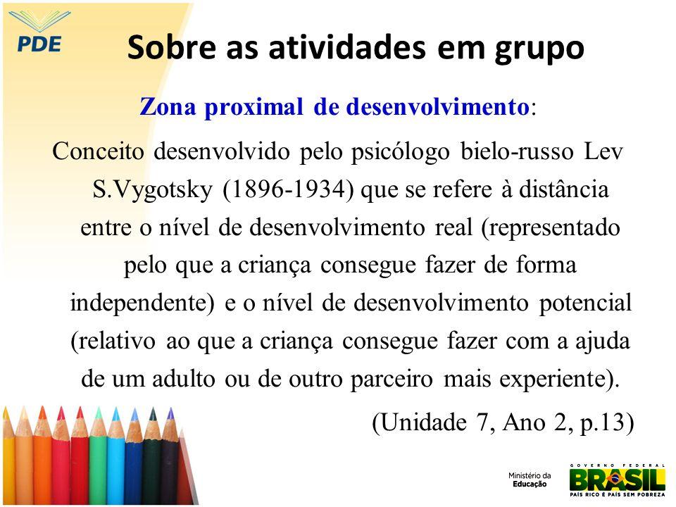 Sobre as atividades em grupo Zona proximal de desenvolvimento: Conceito desenvolvido pelo psicólogo bielo-russo Lev S.Vygotsky (1896-1934) que se refe