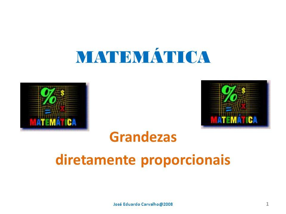 MATEMÁTICA Grandezas diretamente proporcionais 1 José Eduardo Carvalho@2008