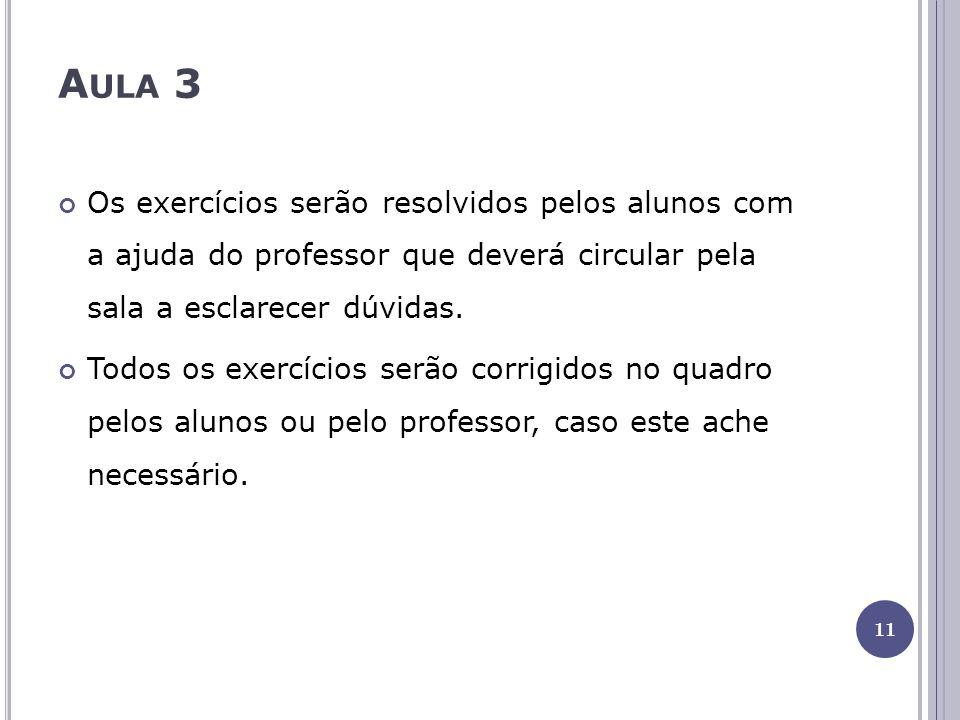 A ULA 3 Os exercícios serão resolvidos pelos alunos com a ajuda do professor que deverá circular pela sala a esclarecer dúvidas. Todos os exercícios s