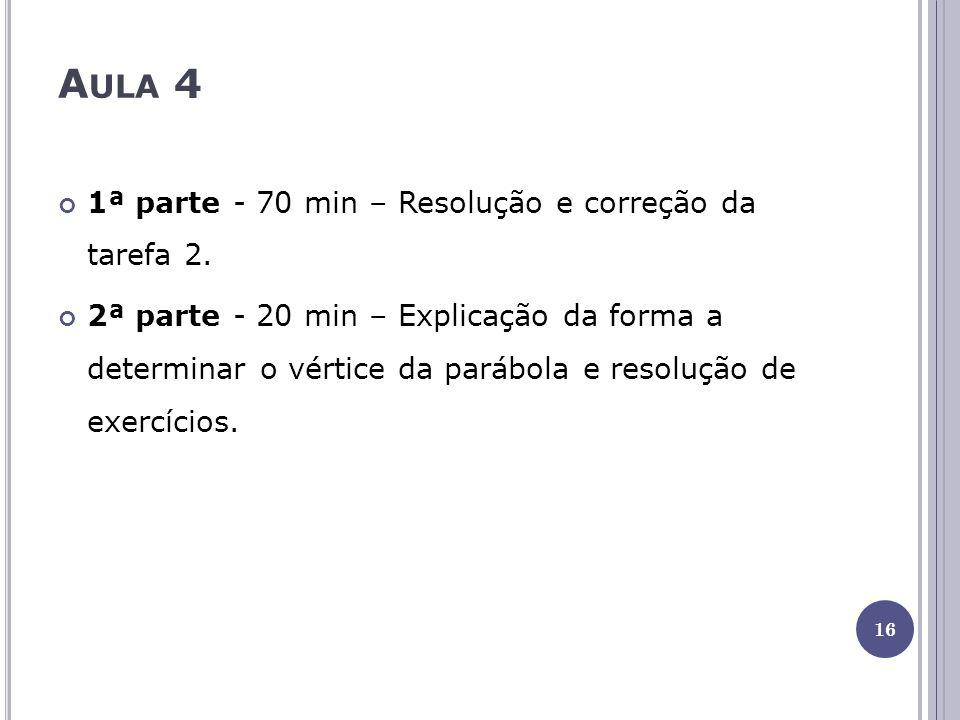 A ULA 4 1ª parte - 70 min – Resolução e correção da tarefa 2. 2ª parte - 20 min – Explicação da forma a determinar o vértice da parábola e resolução d