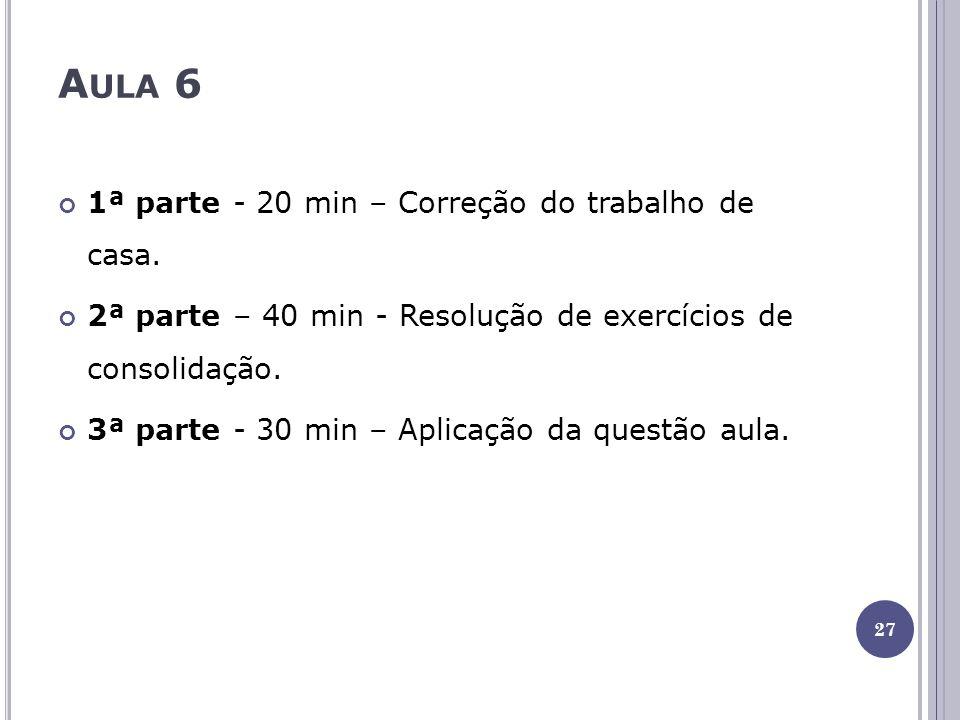 A ULA 6 1ª parte - 20 min – Correção do trabalho de casa. 2ª parte – 40 min - Resolução de exercícios de consolidação. 3ª parte - 30 min – Aplicação d