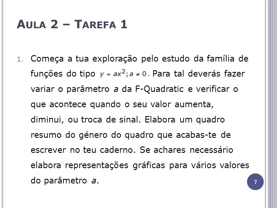 A ULA 2 – T AREFA 1 1. Começa a tua exploração pelo estudo da família de funções do tipo. Para tal deverás fazer variar o parâmetro a da F-Quadratic e