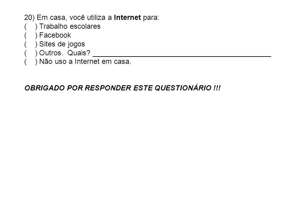 20) Em casa, você utiliza a Internet para: ( ) Trabalho escolares ( ) Facebook ( ) Sites de jogos ( ) Outros. Quais? _________________________________