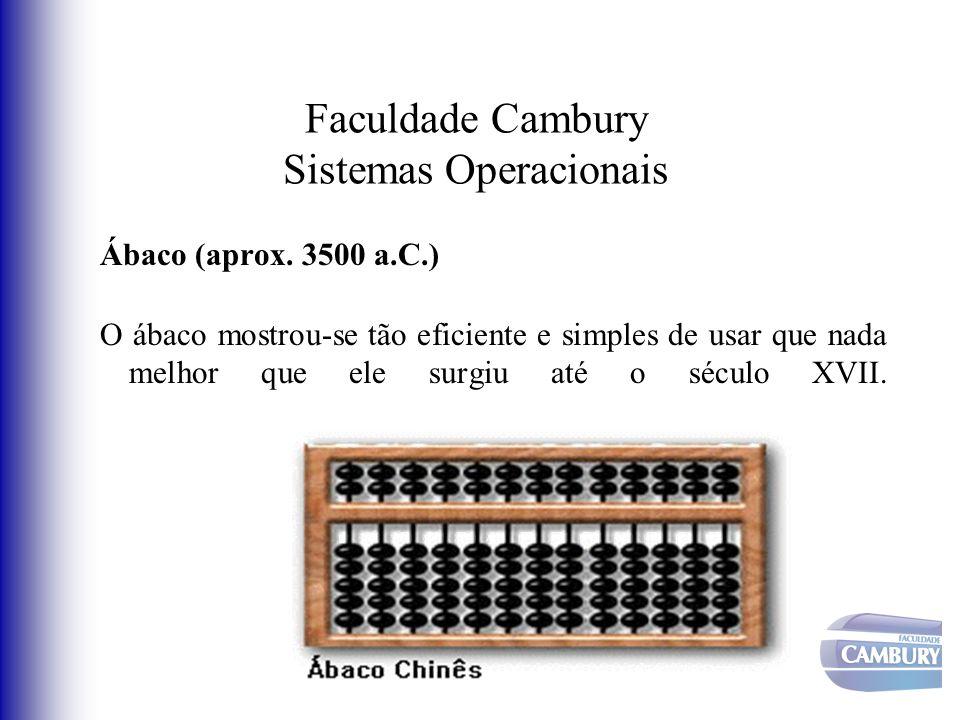 Faculdade Cambury Sistemas Operacionais Ábaco (aprox. 3500 a.C.) O ábaco mostrou-se tão eficiente e simples de usar que nada melhor que ele surgiu até