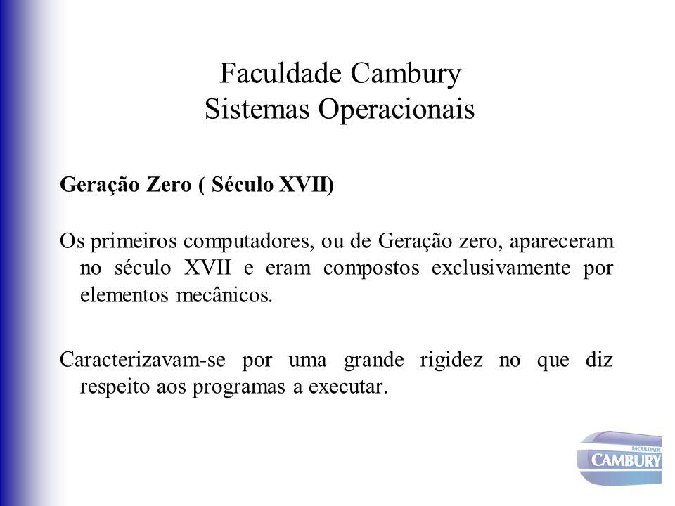 Faculdade Cambury Sistemas Operacionais Geração Zero ( Século XVII) Os primeiros computadores, ou de Geração zero, apareceram no século XVII e eram co