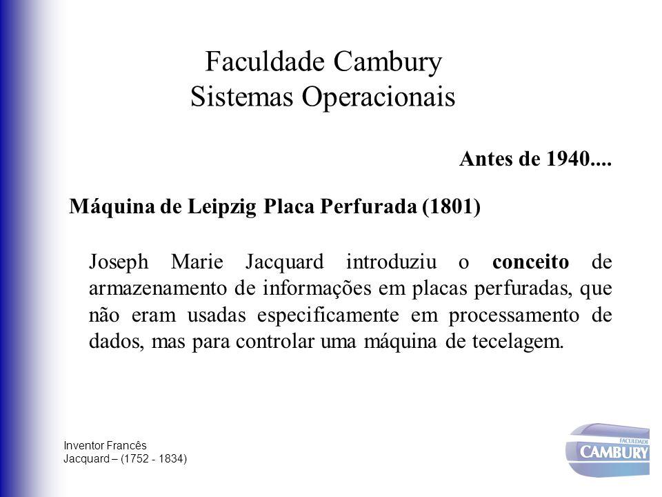 Faculdade Cambury Sistemas Operacionais Antes de 1940.... Máquina de Leipzig Placa Perfurada (1801) Joseph Marie Jacquard introduziu o conceito de arm