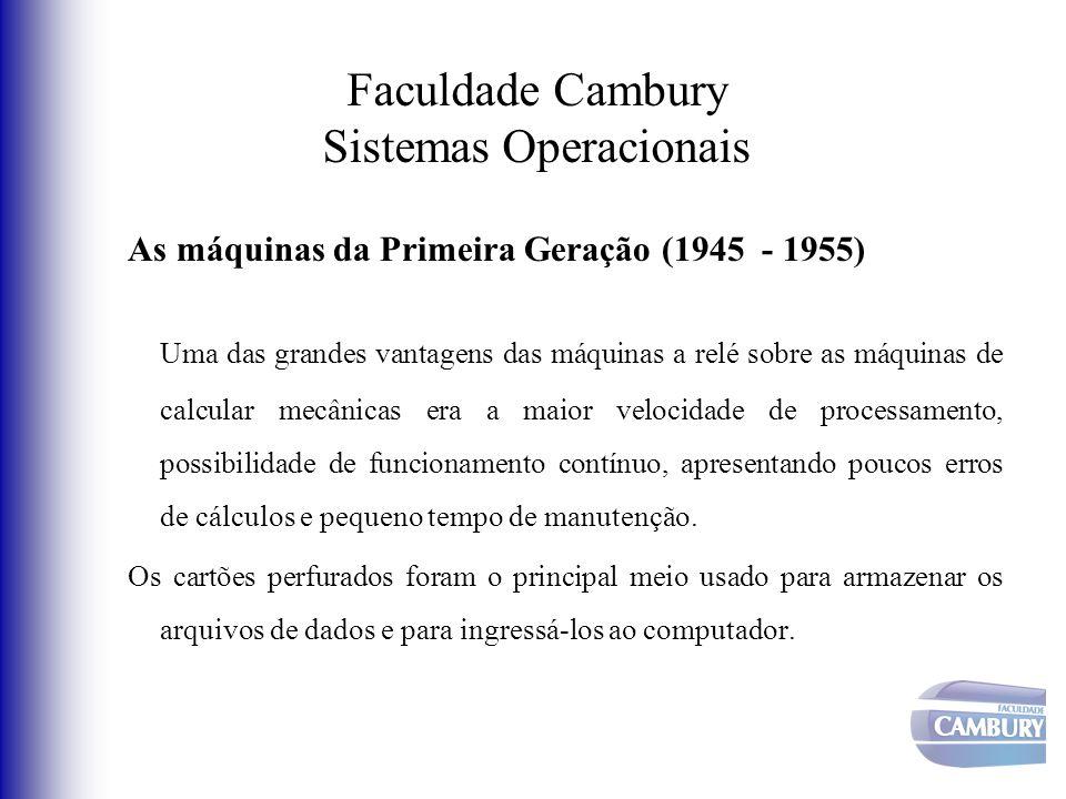 Faculdade Cambury Sistemas Operacionais As máquinas da Primeira Geração (1945 - 1955) Uma das grandes vantagens das máquinas a relé sobre as máquinas