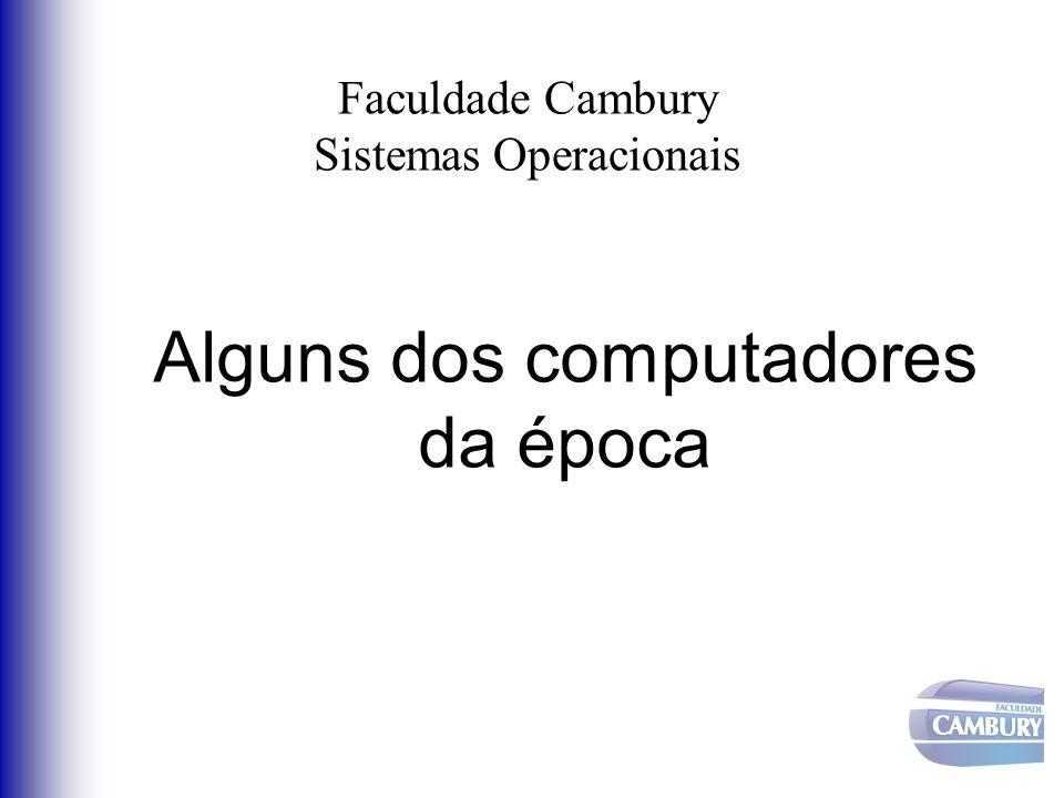 Faculdade Cambury Sistemas Operacionais Alguns dos computadores da época