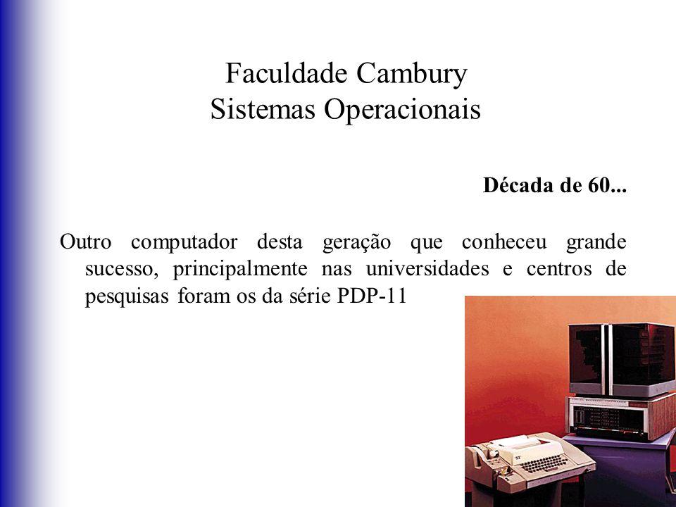 Faculdade Cambury Sistemas Operacionais Década de 60... Outro computador desta geração que conheceu grande sucesso, principalmente nas universidades e