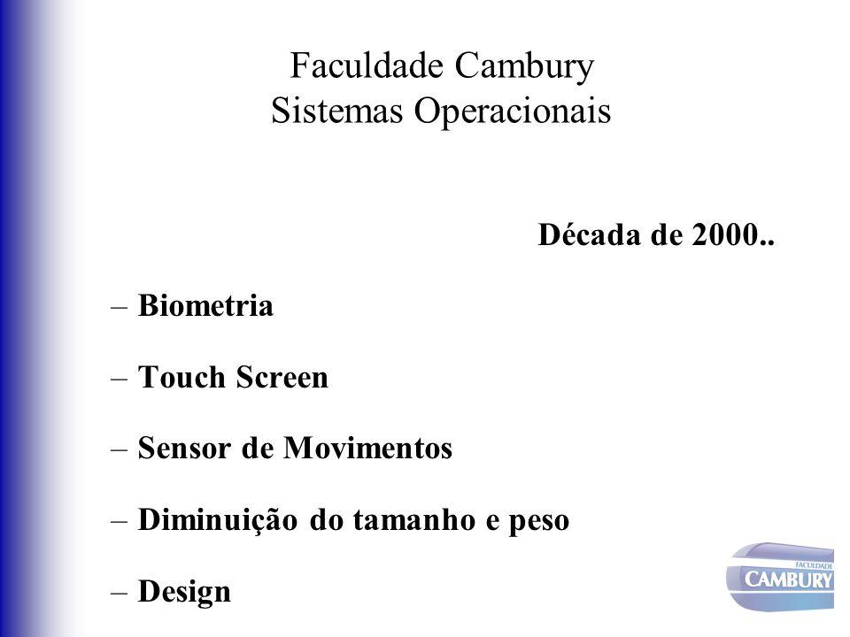 Faculdade Cambury Sistemas Operacionais Década de 2000.. –Biometria –Touch Screen –Sensor de Movimentos –Diminuição do tamanho e peso –Design