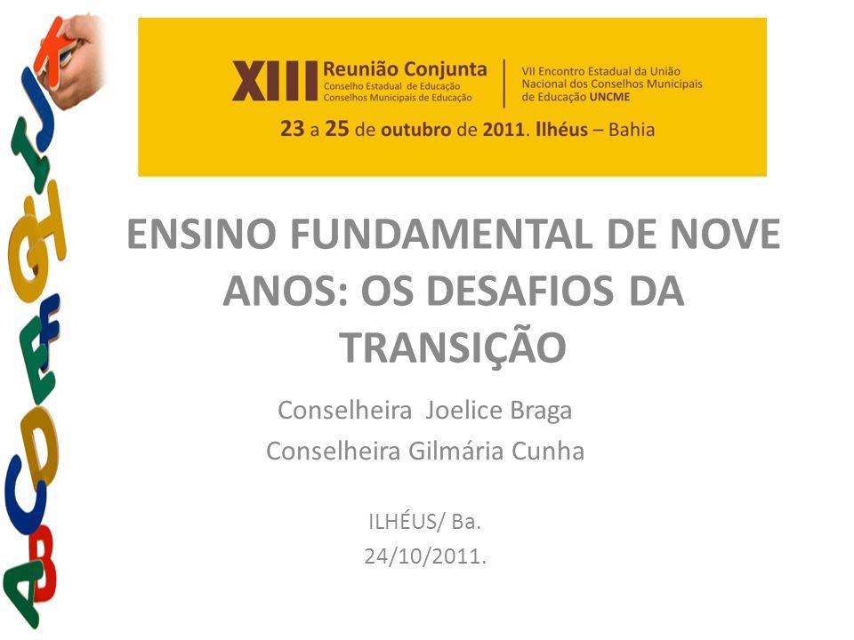 ENSINO FUNDAMENTAL DE NOVE ANOS: OS DESAFIOS DA TRANSIÇÃO Conselheira Joelice Braga Conselheira Gilmária Cunha ILHÉUS/ Ba. 24/10/2011.