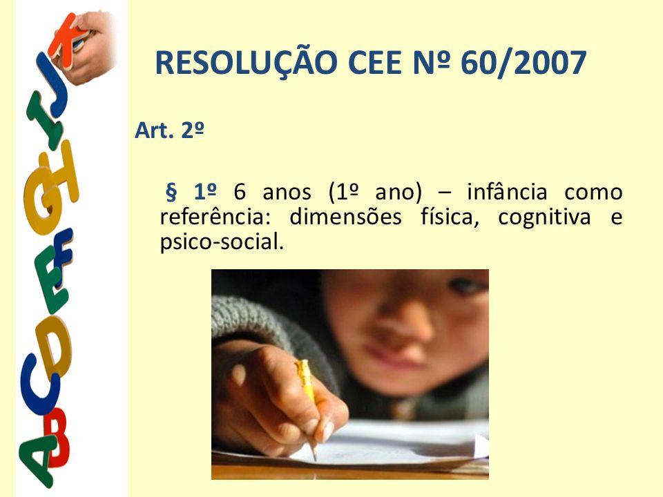 RESOLUÇÃO CEE Nº 60/2007 Art. 2º § 1º 6 anos (1º ano) – infância como referência: dimensões física, cognitiva e psico-social.