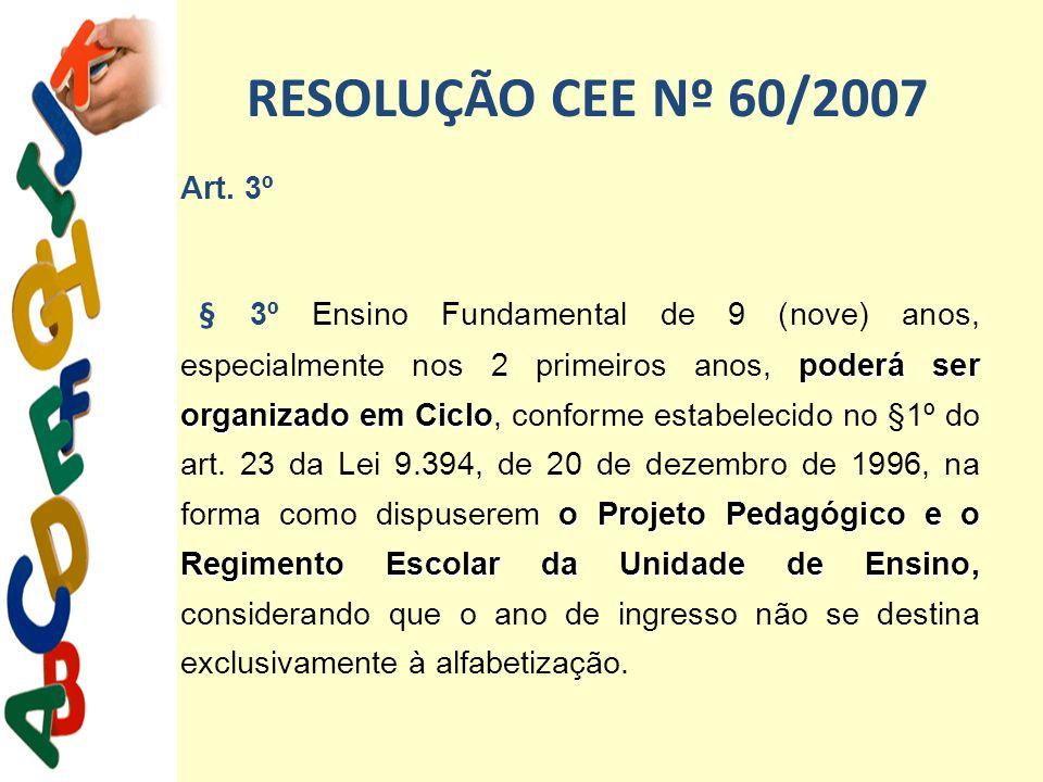 RESOLUÇÃO CEE Nº 60/2007 Art. 3º poderá ser organizado em Ciclo o Projeto Pedagógico e o Regimento Escolar da Unidade de Ensino, O § 3º Ensino Fundame