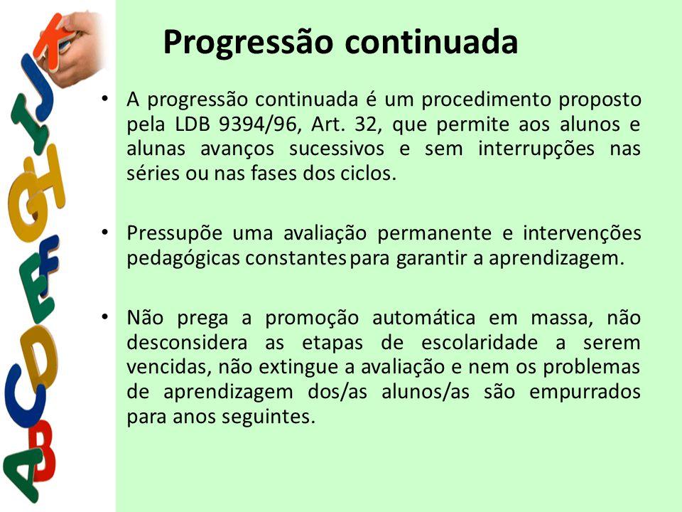 Progressão continuada A progressão continuada é um procedimento proposto pela LDB 9394/96, Art. 32, que permite aos alunos e alunas avanços sucessivos