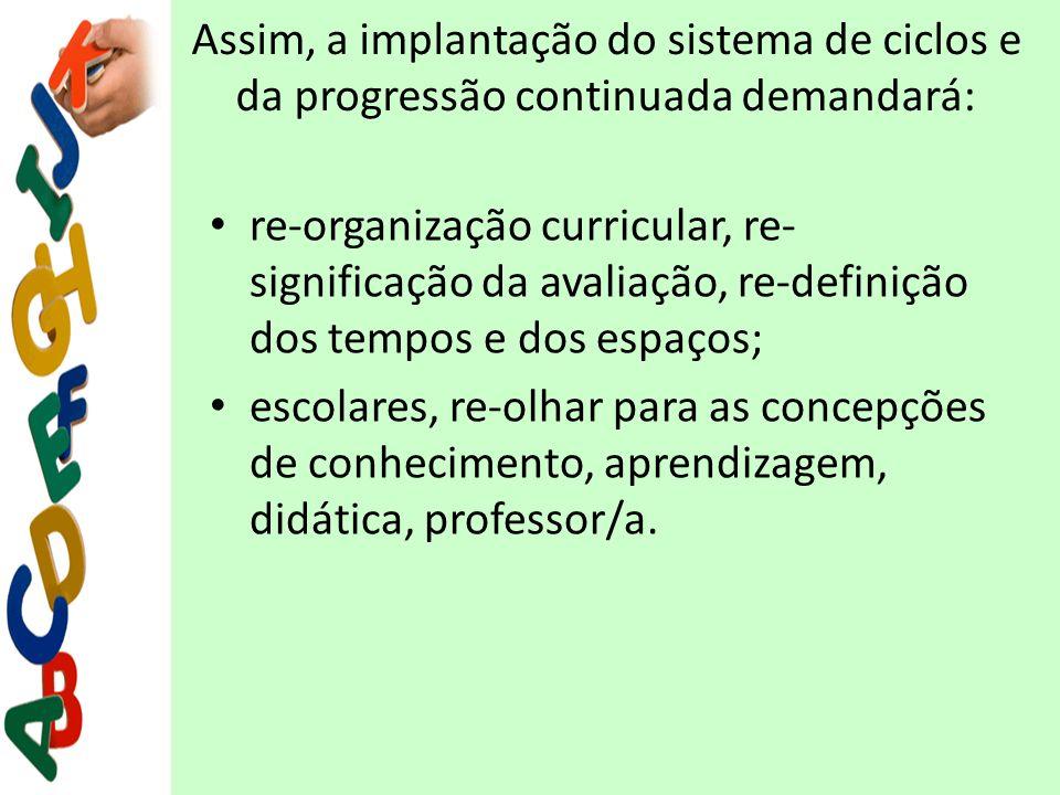 Assim, a implantação do sistema de ciclos e da progressão continuada demandará: re-organização curricular, re- significação da avaliação, re-definição