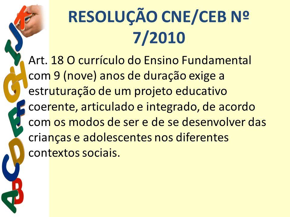 RESOLUÇÃO CNE/CEB Nº 7/2010 Art. 18 O currículo do Ensino Fundamental com 9 (nove) anos de duração exige a estruturação de um projeto educativo coeren
