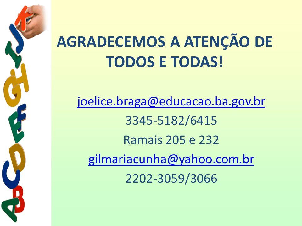AGRADECEMOS A ATENÇÃO DE TODOS E TODAS! joelice.braga@educacao.ba.gov.br 3345-5182/6415 Ramais 205 e 232 gilmariacunha@yahoo.com.br 2202-3059/3066