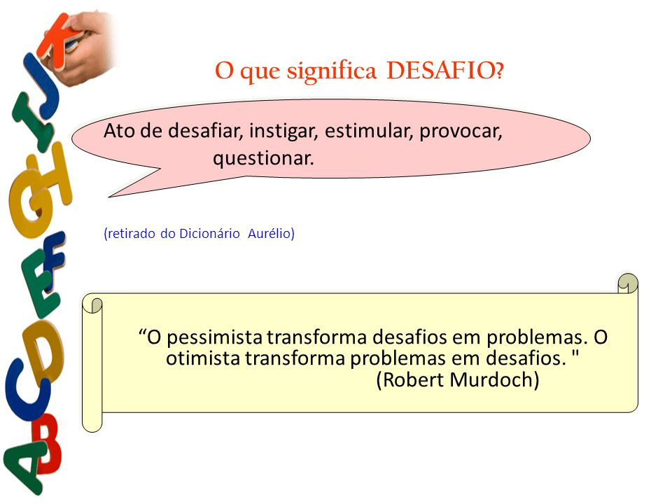 O que significa DESAFIO? Ato de desafiar, instigar, estimular, provocar, questionar. (retirado do Dicionário Aurélio) O pessimista transforma desafios