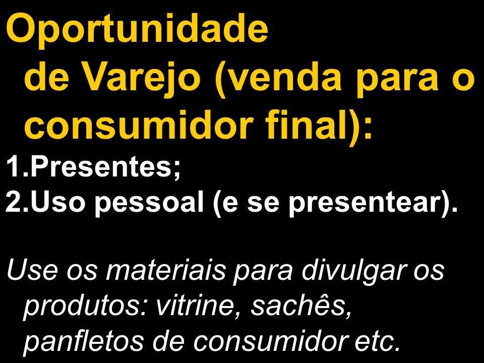 Oportunidade de Varejo (venda para o consumidor final): 1.Presentes; 2.Uso pessoal (e se presentear). Use os materiais para divulgar os produtos: vitr