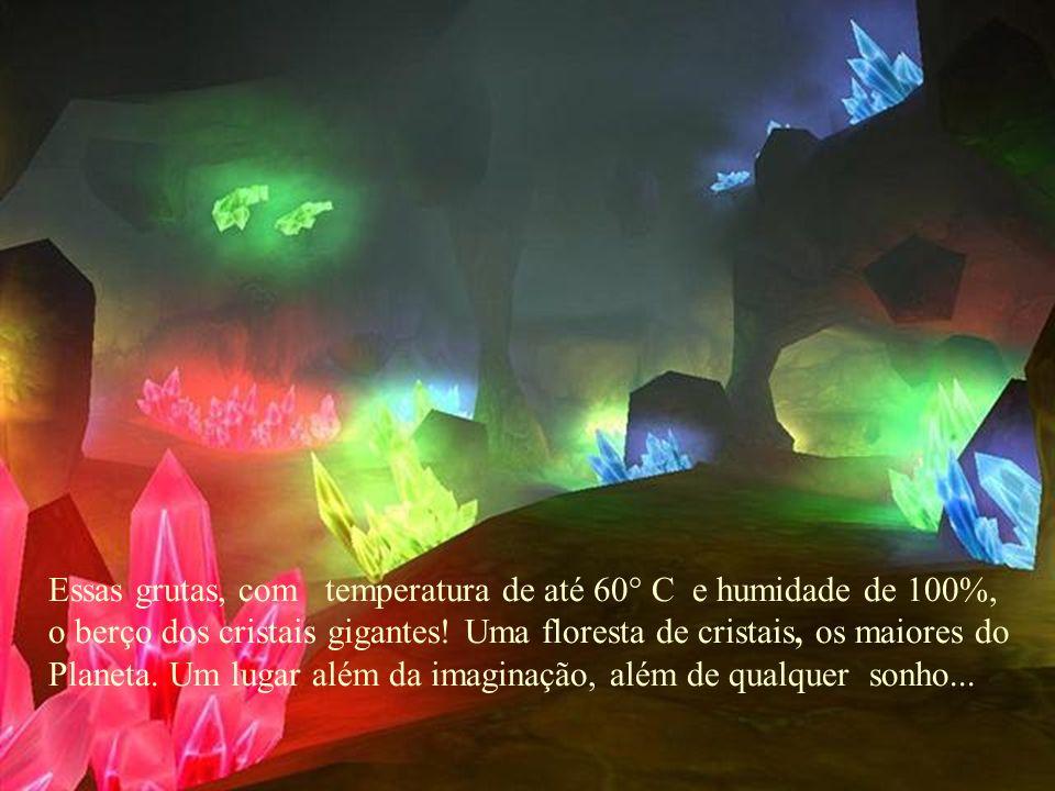 Essas grutas, com temperatura de até 60° C e humidade de 100%, o berço dos cristais gigantes.