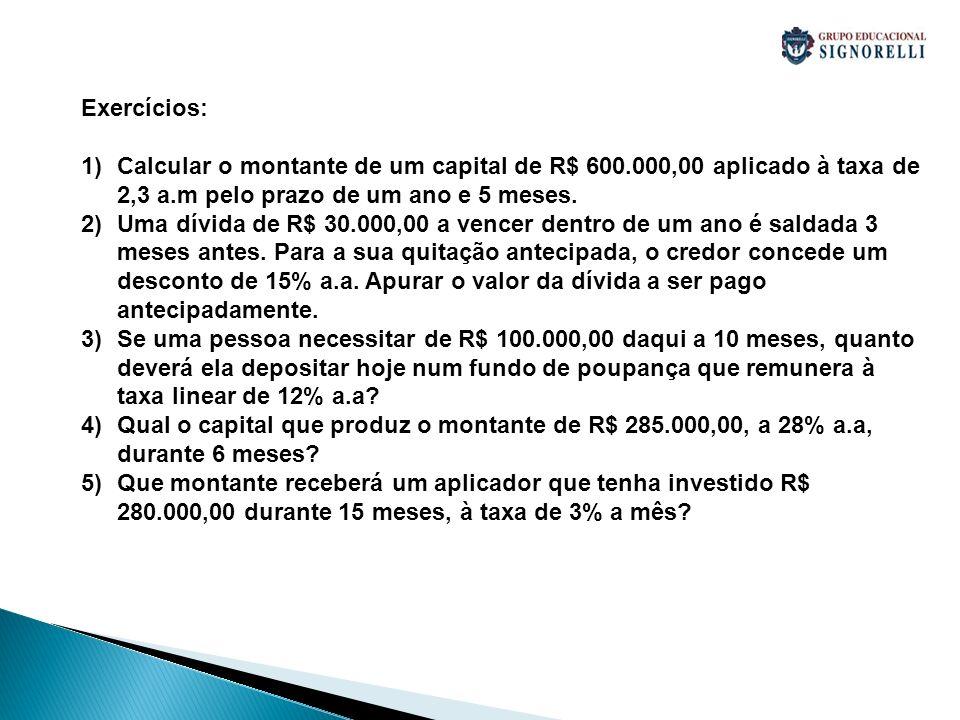 Exercícios: 1)Calcular o montante de um capital de R$ 600.000,00 aplicado à taxa de 2,3 a.m pelo prazo de um ano e 5 meses. 2)Uma dívida de R$ 30.000,