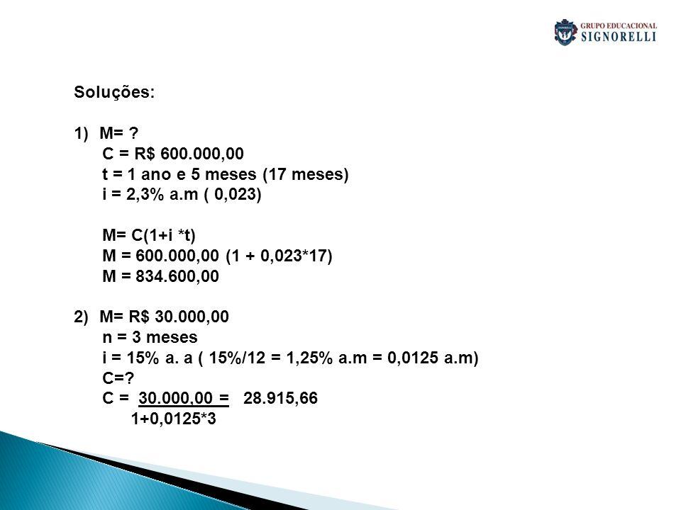 Soluções: 1)M= ? C = R$ 600.000,00 t = 1 ano e 5 meses (17 meses) i = 2,3% a.m ( 0,023) M= C(1+i *t) M = 600.000,00 (1 + 0,023*17) M = 834.600,00 2)M=