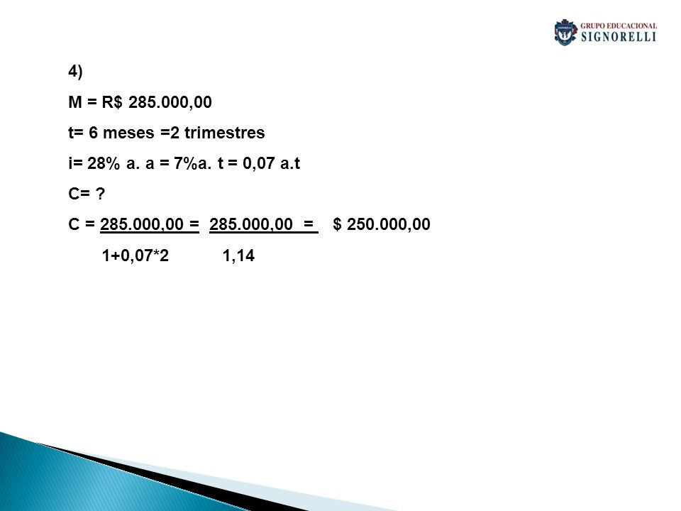 4) M = R$ 285.000,00 t= 6 meses =2 trimestres i= 28% a. a = 7%a. t = 0,07 a.t C= ? C = 285.000,00 = 285.000,00 = $ 250.000,00 1+0,07*2 1,14