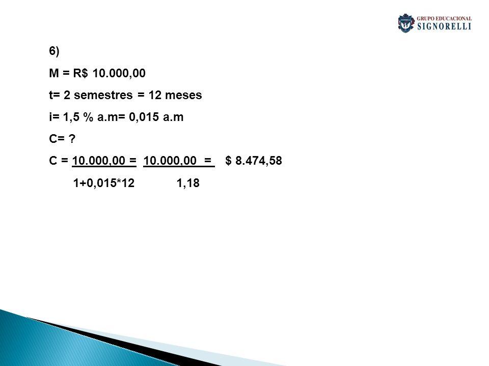 6) M = R$ 10.000,00 t= 2 semestres = 12 meses i= 1,5 % a.m= 0,015 a.m C= ? C = 10.000,00 = 10.000,00 = $ 8.474,58 1+0,015*12 1,18