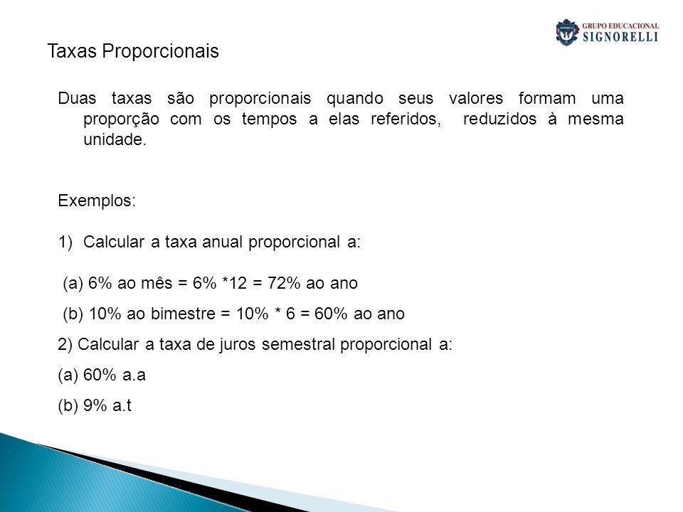 Duas taxas são proporcionais quando seus valores formam uma proporção com os tempos a elas referidos, reduzidos à mesma unidade. Exemplos: 1)Calcular