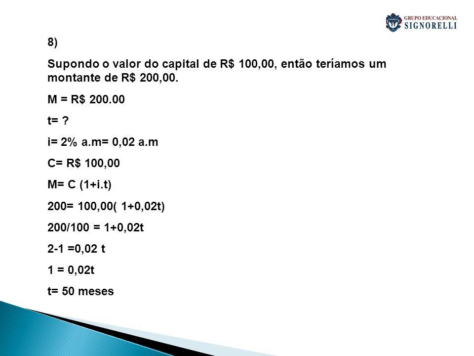8) Supondo o valor do capital de R$ 100,00, então teríamos um montante de R$ 200,00. M = R$ 200.00 t= ? i= 2% a.m= 0,02 a.m C= R$ 100,00 M= C (1+i.t)
