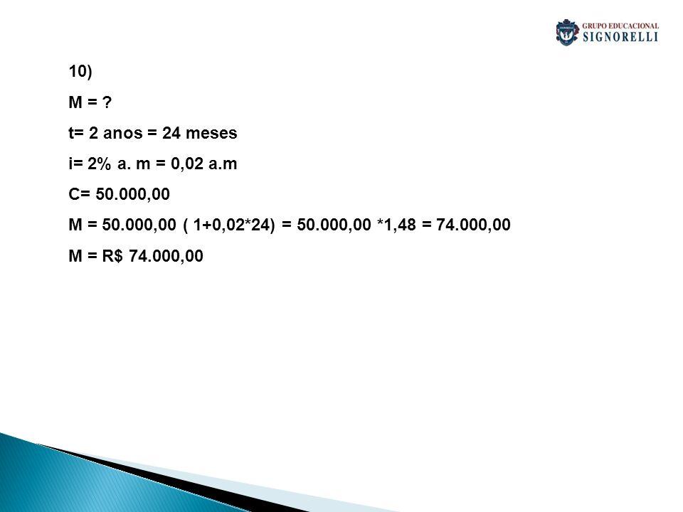 10) M = ? t= 2 anos = 24 meses i= 2% a. m = 0,02 a.m C= 50.000,00 M = 50.000,00 ( 1+0,02*24) = 50.000,00 *1,48 = 74.000,00 M = R$ 74.000,00