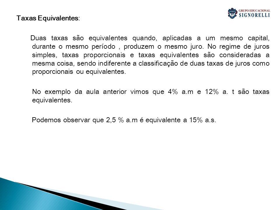 Taxas Equivalentes: Duas taxas são equivalentes quando, aplicadas a um mesmo capital, durante o mesmo período, produzem o mesmo juro. No regime de jur