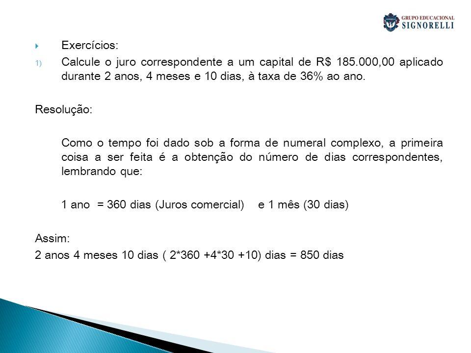 Exercícios: 1) Calcule o juro correspondente a um capital de R$ 185.000,00 aplicado durante 2 anos, 4 meses e 10 dias, à taxa de 36% ao ano. Resolução