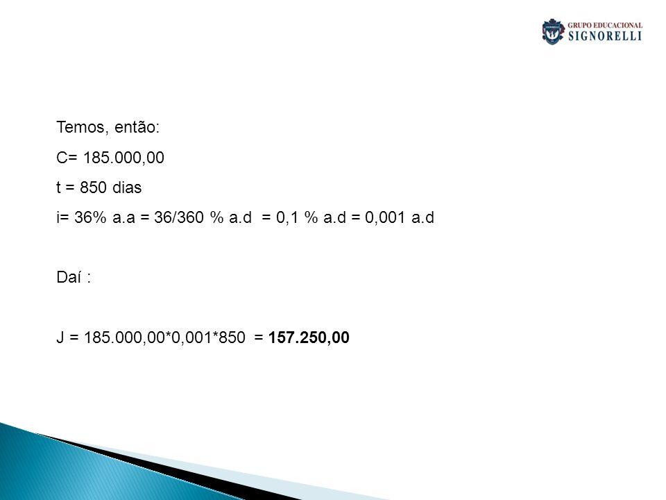 Temos, então: C= 185.000,00 t = 850 dias i= 36% a.a = 36/360 % a.d = 0,1 % a.d = 0,001 a.d Daí : J = 185.000,00*0,001*850 = 157.250,00