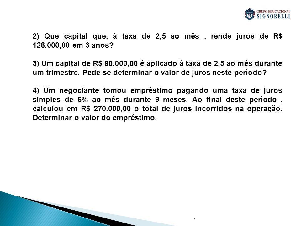 . 2) Que capital que, à taxa de 2,5 ao mês, rende juros de R$ 126.000,00 em 3 anos? 3) Um capital de R$ 80.000,00 é aplicado à taxa de 2,5 ao mês dura