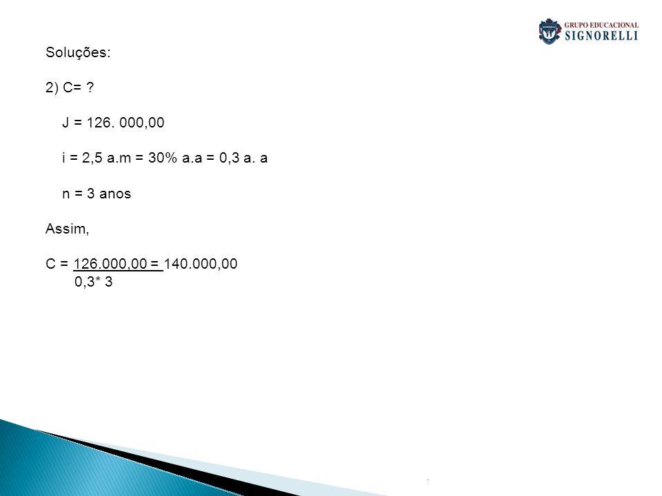 . Soluções: 2) C= ? J = 126. 000,00 i = 2,5 a.m = 30% a.a = 0,3 a. a n = 3 anos Assim, C = 126.000,00 = 140.000,00 0,3* 3