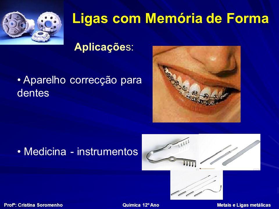 Ligas com Memória de Forma Profª: Cristina Soromenho Química 12º Ano Metais e Ligas metálicas Aplicações: Aparelho correcção para dentes Medicina - instrumentos