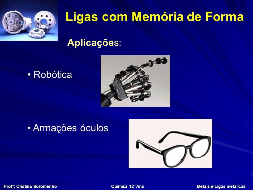 Ligas com Memória de Forma Profª: Cristina Soromenho Química 12º Ano Metais e Ligas metálicas Aplicações: Robótica Armações óculos