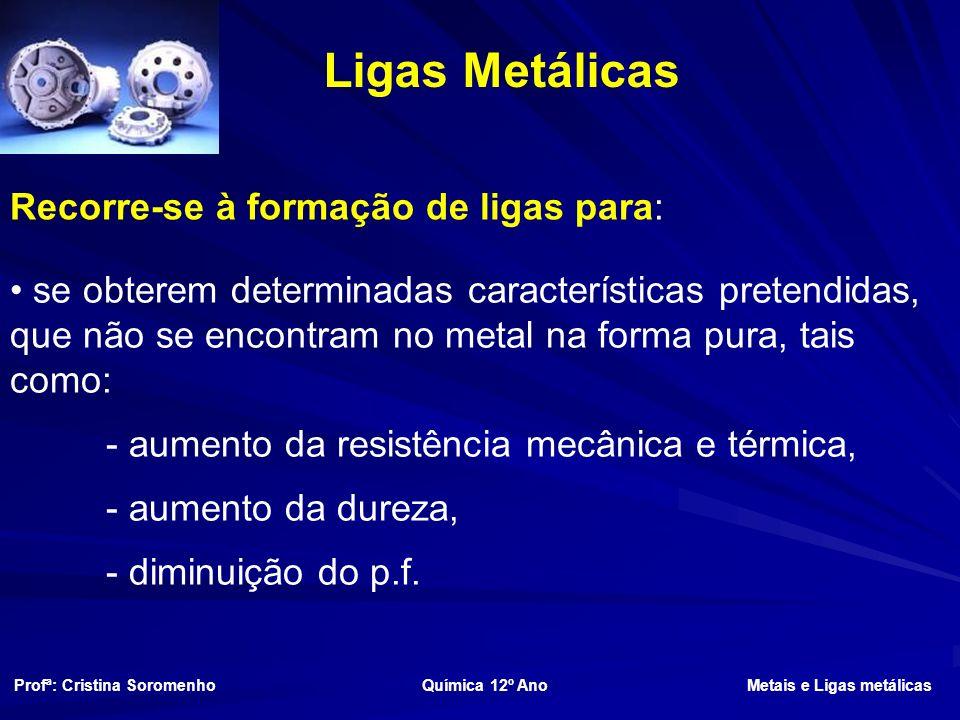 Recorre-se à formação de ligas para: se obterem determinadas características pretendidas, que não se encontram no metal na forma pura, tais como: - aumento da resistência mecânica e térmica, - aumento da dureza, - diminuição do p.f.
