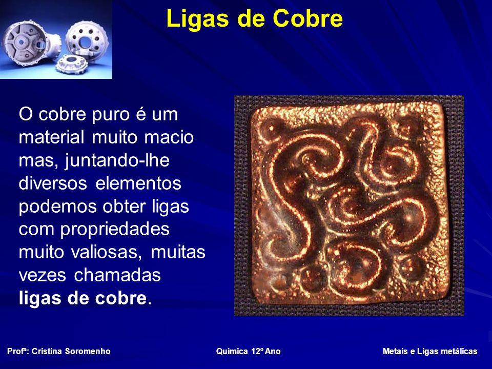Ligas de Cobre O cobre puro é um material muito macio mas, juntando-lhe diversos elementos podemos obter ligas com propriedades muito valiosas, muitas vezes chamadas ligas de cobre.