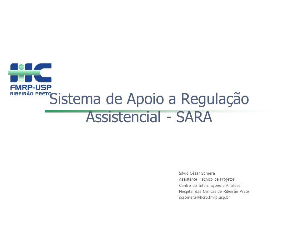 Sistema de Apoio a Regulação Assistencial - SARA Silvio César Somera Assistente Técnico de Projetos Centro de Informações e Análises Hospital das Clín